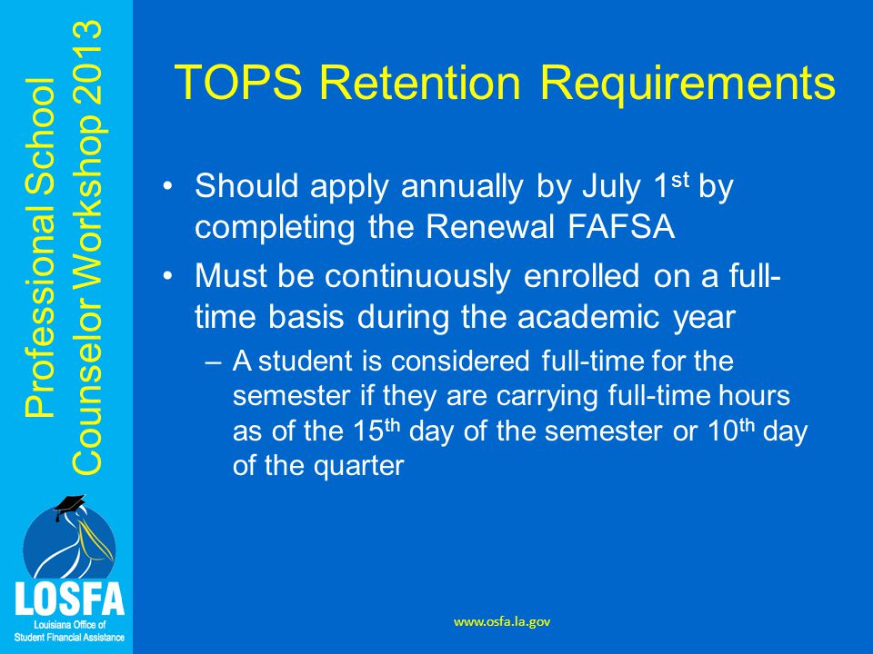Professional School Counselor Workshop 2013 TOPS Retention Requirements Should apply annually by July 1 st by completing the Renewal FAFSA Must be continuously enrolled on a full- time basis during the academic year –A student is considered full-time for the semester if they are carrying full-time hours as of the 15 th day of the semester or 10 th day of the quarter www.osfa.la.gov