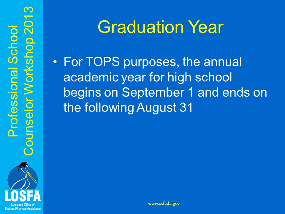 Professional School Counselor Workshop 2013 Graduation Year For TOPS purposes, the annual academic year for high school begins on September 1 and ends on the following August 31 www.osfa.la.gov