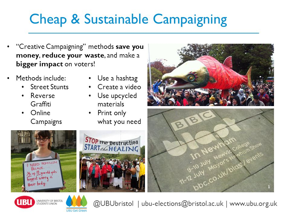Cheap & Sustainable Campaigning Twitter: @UBUbristol | www.ubu.org.uk @UBUbristol | ubu-elections@bristol.ac.uk | www.ubu.org.uk Methods include: Street Stunts Reverse Graffiti Online Campaigns Use a hashtag Create a video Use upcycled materials Print only what you need Creative Campaigning methods save you money, reduce your waste, and make a bigger impact on voters!