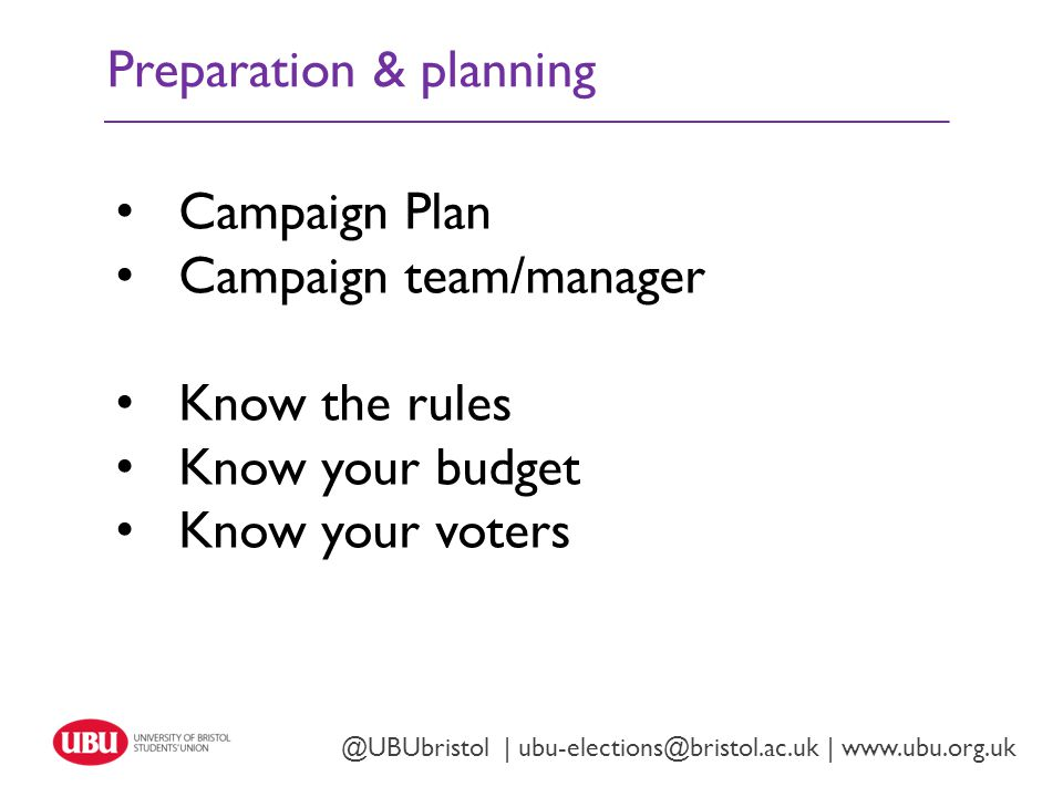 Preparation & planning Twitter: @UBUbristol | www.ubu.org.uk @UBUbristol | ubu-elections@bristol.ac.uk | www.ubu.org.uk Campaign Plan Campaign team/manager Know the rules Know your budget Know your voters