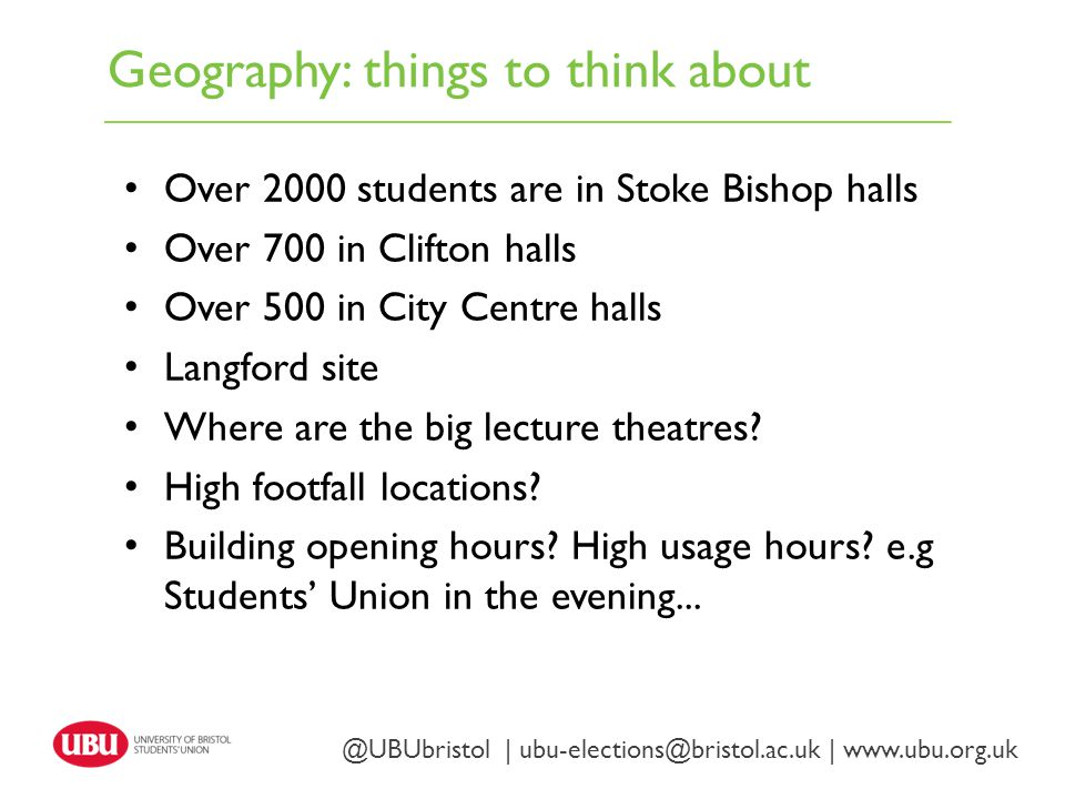 Geography: things to think about Twitter: @UBUbristol | www.ubu.org.uk @UBUbristol | ubu-elections@bristol.ac.uk | www.ubu.org.uk Over 2000 students are in Stoke Bishop halls Over 700 in Clifton halls Over 500 in City Centre halls Langford site Where are the big lecture theatres.