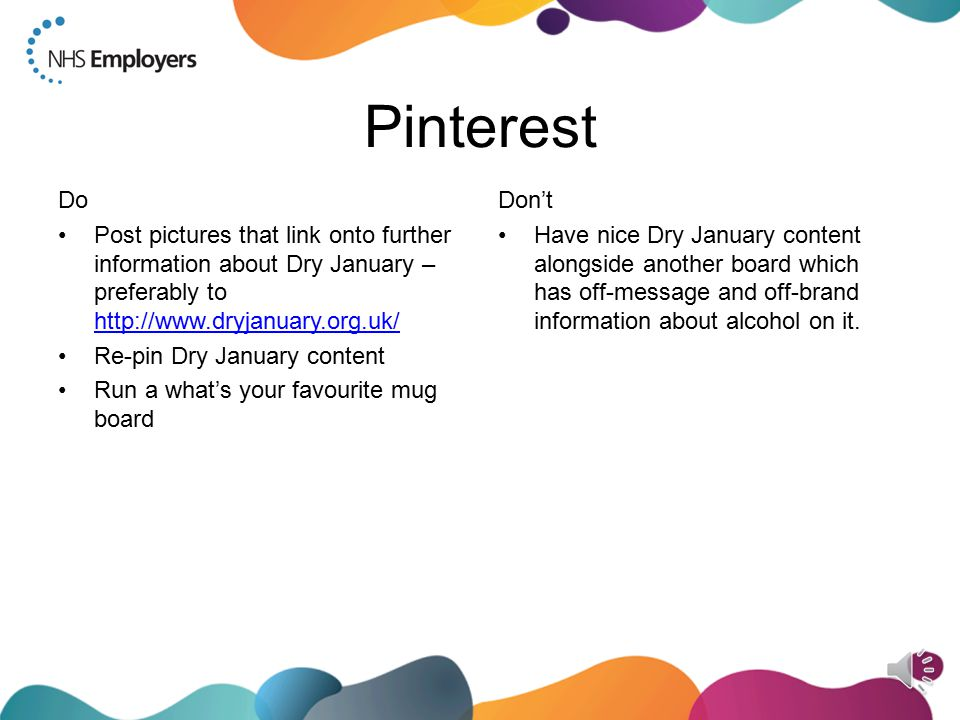 Twitter Do Mention the @dryjanuary profile when talking about it (it raises your and their profile) Use the hashtag: #DryJanuary Promote the expert Twitter Q&As Signpost to all of the other excellent Dry January communities and support (Twitter is great at signposting) Use.@ replies if the information is likely to be of use to many of your followers Praise staff who are doing the challenge and use Twitter, on Twitter RT @dryjanuary's content Don't Use.@ replies for personal discussions, e.g.