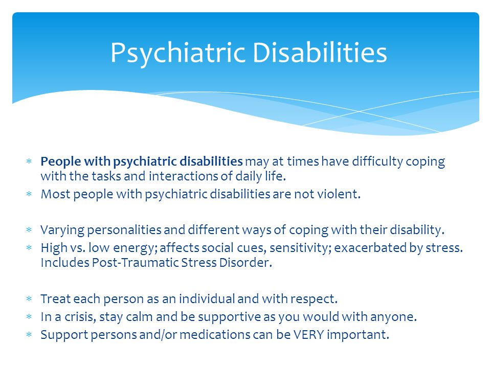  People with psychiatric disabilities may at times have difficulty coping with the tasks and interactions of daily life.