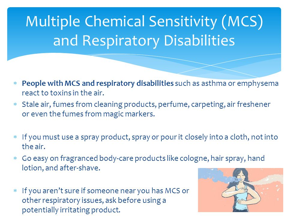  People with MCS and respiratory disabilities such as asthma or emphysema react to toxins in the air.