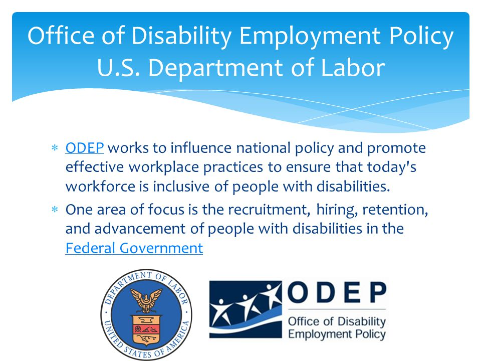  ODEP works to influence national policy and promote effective workplace practices to ensure that today s workforce is inclusive of people with disabilities.