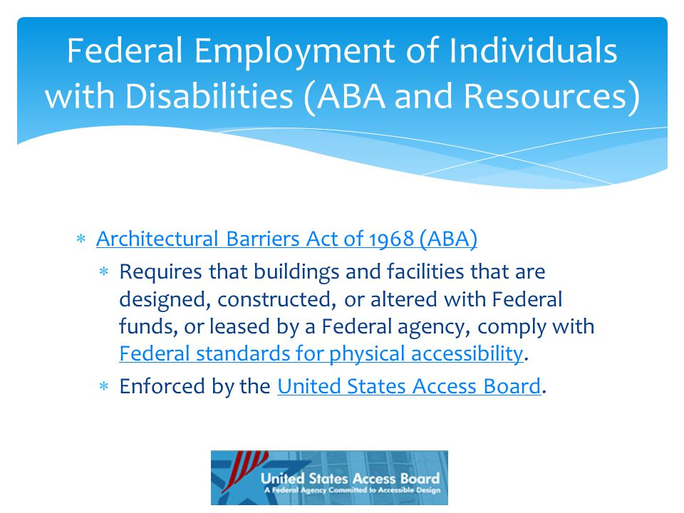  Architectural Barriers Act of 1968 (ABA) Architectural Barriers Act of 1968 (ABA)  Requires that buildings and facilities that are designed, constructed, or altered with Federal funds, or leased by a Federal agency, comply with Federal standards for physical accessibility.