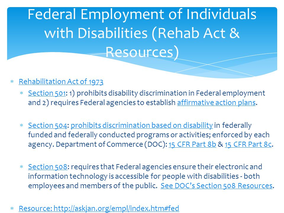  Rehabilitation Act of 1973 Rehabilitation Act of 1973  Section 501: 1) prohibits disability discrimination in Federal employment and 2) requires Federal agencies to establish affirmative action plans.