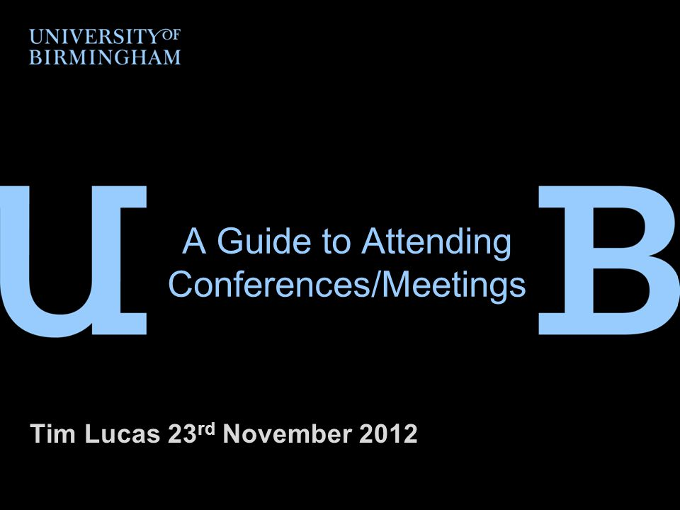 A Guide to Attending Conferences/Meetings Tim Lucas 23 rd November 2012