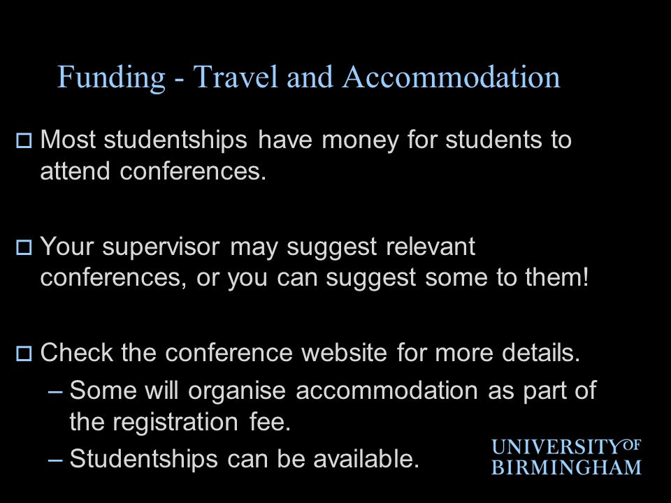 Funding - Travel and Accommodation  Most studentships have money for students to attend conferences.