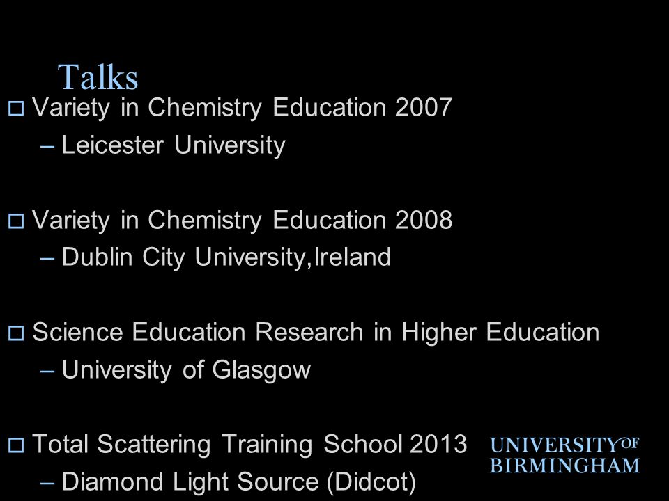 Talks  Variety in Chemistry Education 2007 –Leicester University  Variety in Chemistry Education 2008 –Dublin City University,Ireland  Science Education Research in Higher Education –University of Glasgow  Total Scattering Training School 2013 –Diamond Light Source (Didcot)