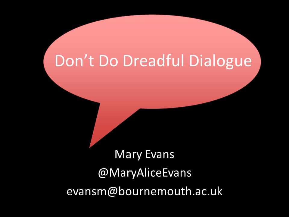 Don't Do Dreadful Dialogue Mary Evans @MaryAliceEvans evansm@bournemouth.ac.uk