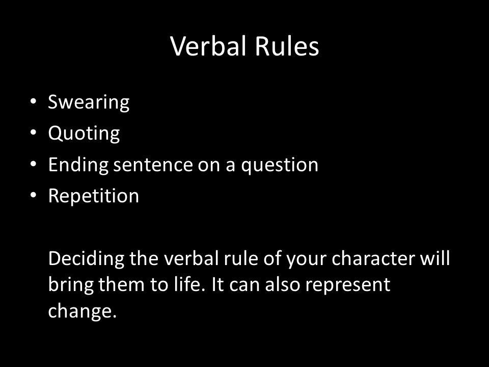 Verbal Rules Swearing Quoting Ending sentence on a question Repetition Deciding the verbal rule of your character will bring them to life.