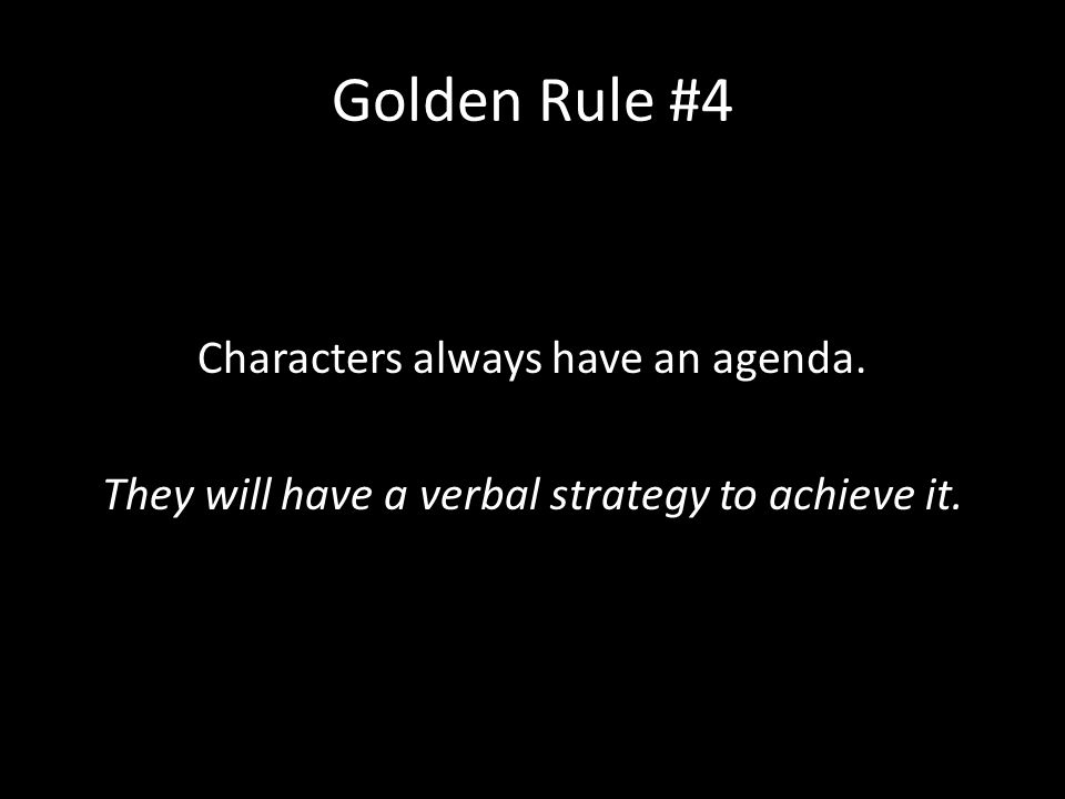 Golden Rule #4 Characters always have an agenda. They will have a verbal strategy to achieve it.