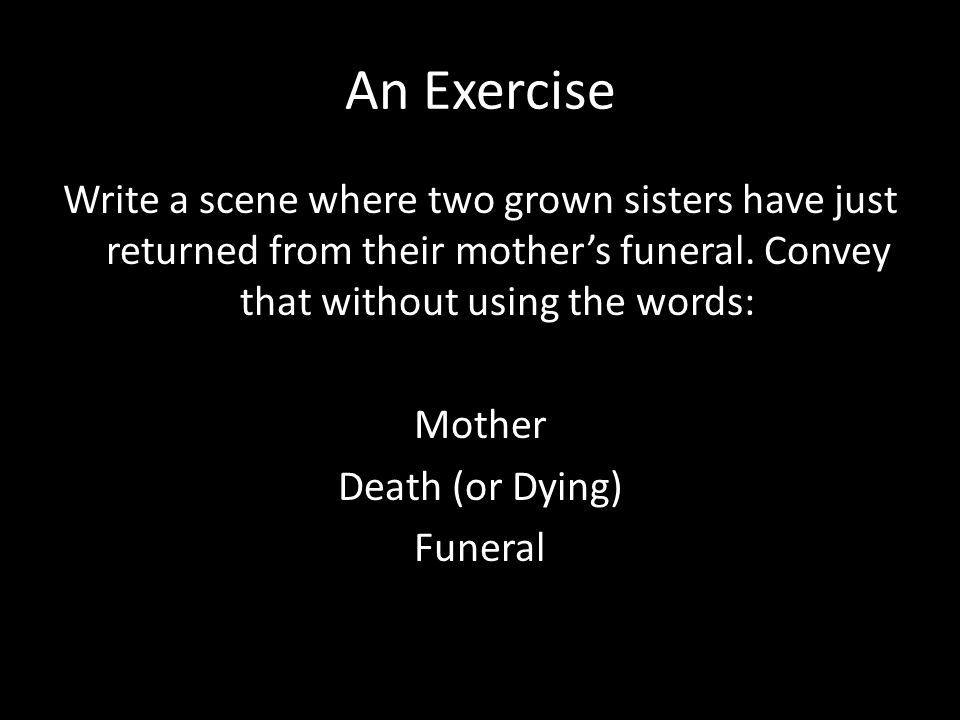 An Exercise Write a scene where two grown sisters have just returned from their mother's funeral.