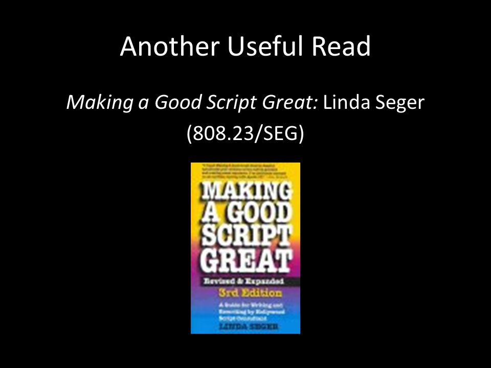 Another Useful Read Making a Good Script Great: Linda Seger (808.23/SEG)