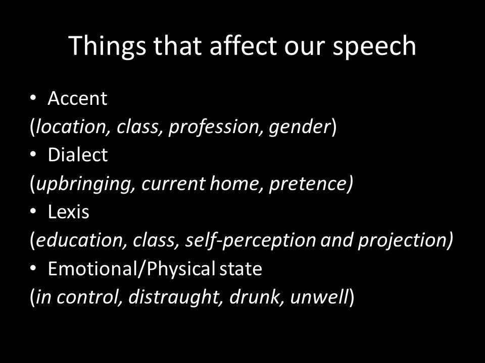 Things that affect our speech Accent (location, class, profession, gender) Dialect (upbringing, current home, pretence) Lexis (education, class, self-perception and projection) Emotional/Physical state (in control, distraught, drunk, unwell)