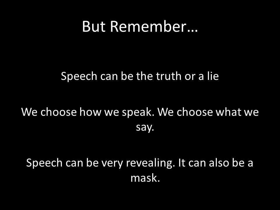 But Remember… Speech can be the truth or a lie We choose how we speak.