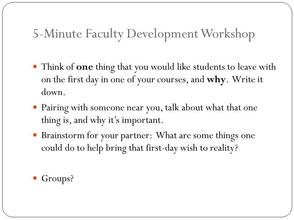 5-Minute Faculty Development Workshop Think of one thing that you would like students to leave with on the first day in one of your courses, and why.