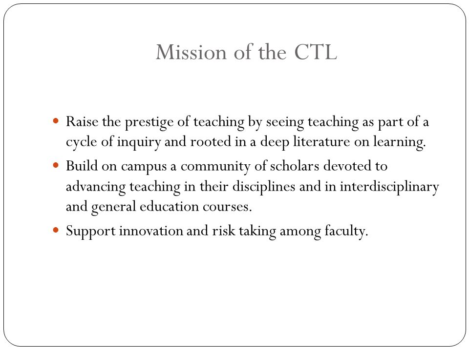 Mission of the CTL Raise the prestige of teaching by seeing teaching as part of a cycle of inquiry and rooted in a deep literature on learning.