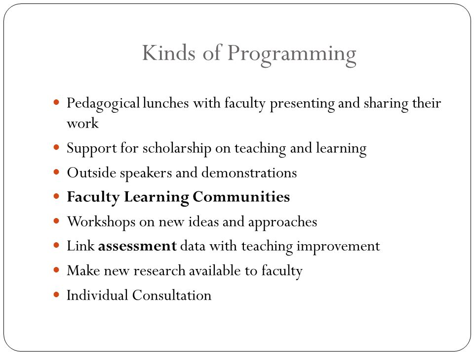 Kinds of Programming Pedagogical lunches with faculty presenting and sharing their work Support for scholarship on teaching and learning Outside speakers and demonstrations Faculty Learning Communities Workshops on new ideas and approaches Link assessment data with teaching improvement Make new research available to faculty Individual Consultation