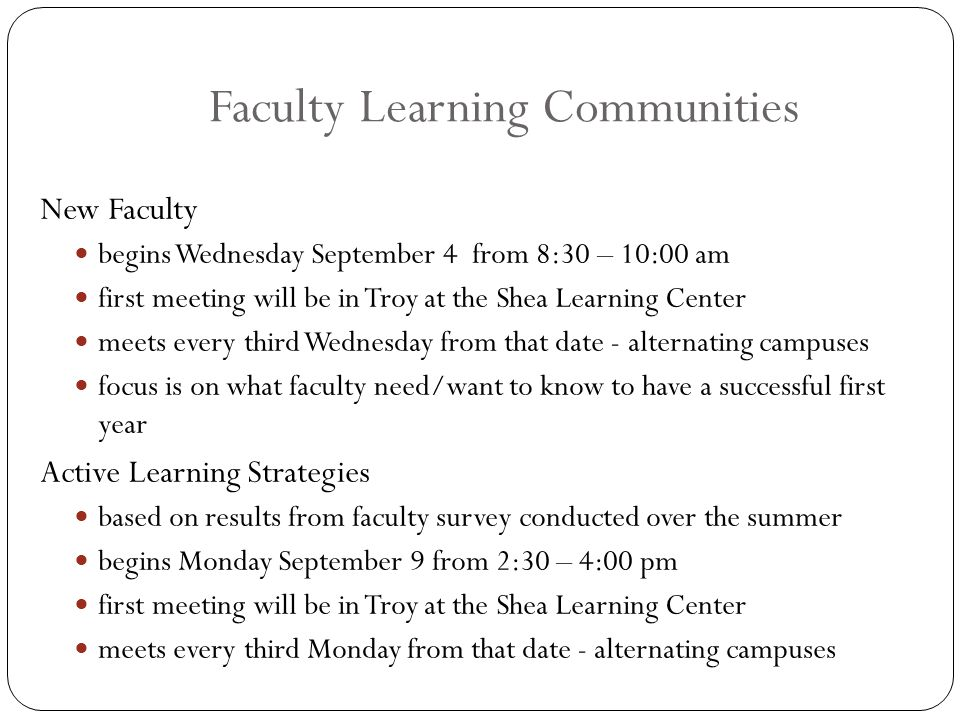 Faculty Learning Communities New Faculty begins Wednesday September 4 from 8:30 – 10:00 am first meeting will be in Troy at the Shea Learning Center meets every third Wednesday from that date - alternating campuses focus is on what faculty need/want to know to have a successful first year Active Learning Strategies based on results from faculty survey conducted over the summer begins Monday September 9 from 2:30 – 4:00 pm first meeting will be in Troy at the Shea Learning Center meets every third Monday from that date - alternating campuses