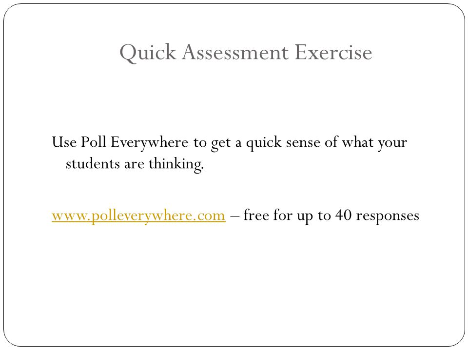 Quick Assessment Exercise Use Poll Everywhere to get a quick sense of what your students are thinking.