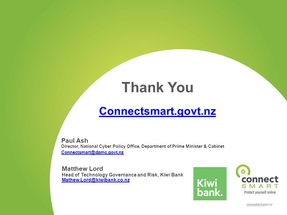 Connectsmart.govt.nz Paul Ash Director, National Cyber Policy Office, Department of Prime Minister & Cabinet Connectsmart@dpmc.govt.nz Thank You Matthew Lord Head of Technology Governance and Risk, Kiwi Bank Mathew.Lord@kiwibank.co.nz Mathew.Lord@kiwibank.co.nz