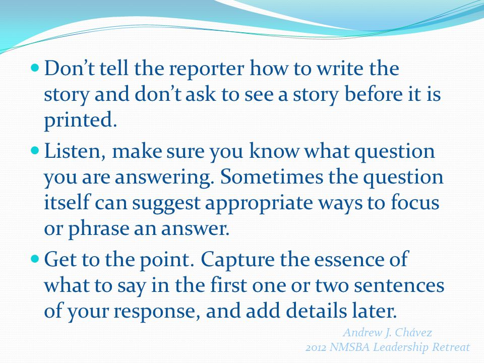 Don't tell the reporter how to write the story and don't ask to see a story before it is printed.