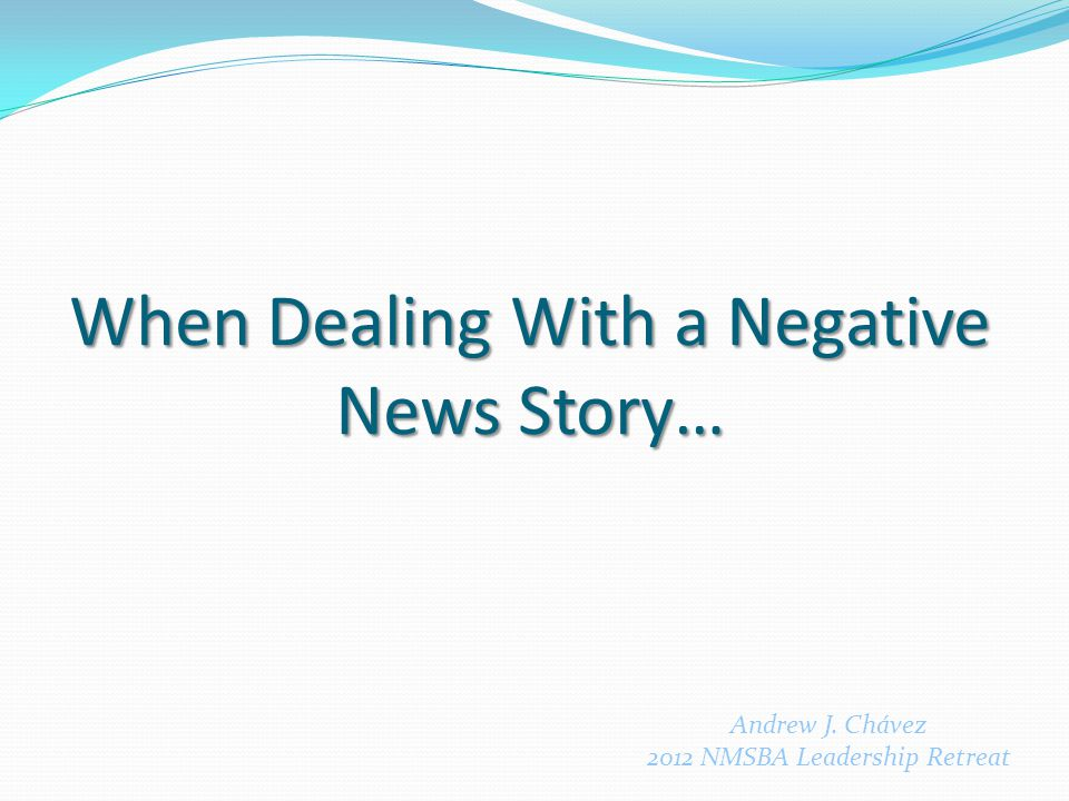 When Dealing With a Negative News Story… Andrew J. Chávez 2012 NMSBA Leadership Retreat