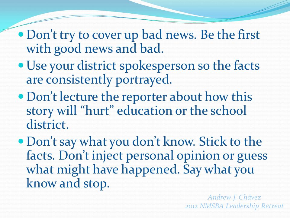 Don't try to cover up bad news. Be the first with good news and bad.