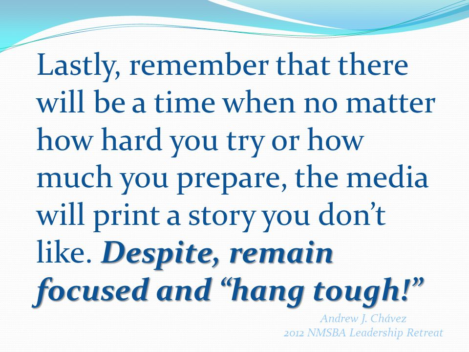 Despite, remain focused and hang tough! Lastly, remember that there will be a time when no matter how hard you try or how much you prepare, the media will print a story you don't like.