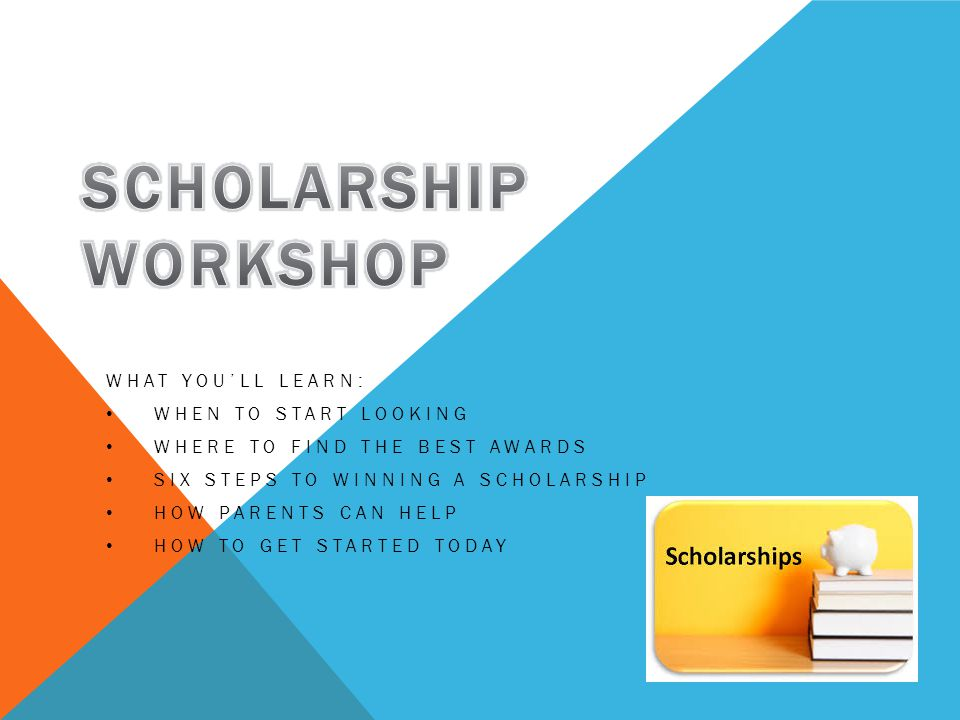 WHAT YOU'LL LEARN: WHEN TO START LOOKING WHERE TO FIND THE BEST AWARDS SIX STEPS TO WINNING A SCHOLARSHIP HOW PARENTS CAN HELP HOW TO GET STARTED TODAY