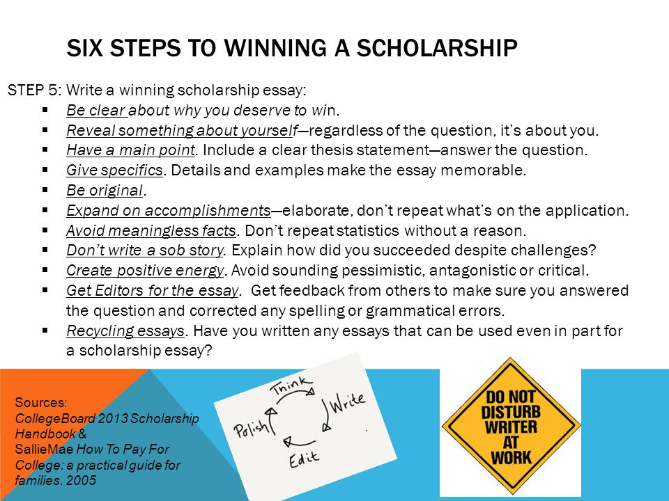 SIX STEPS TO WINNING A SCHOLARSHIP STEP 5: Write a winning scholarship essay:  Be clear about why you deserve to win.