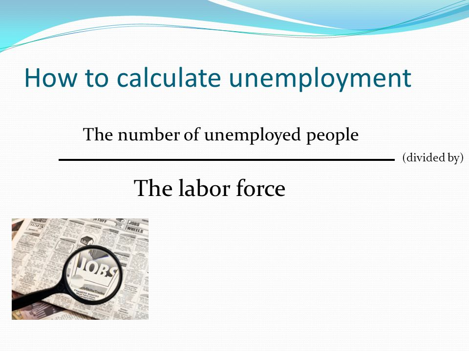 How to calculate unemployment The number of unemployed people The labor force (divided by)