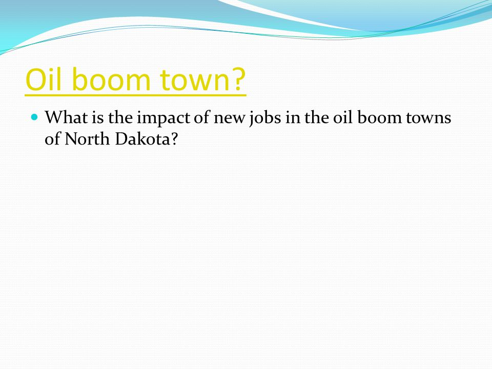 Oil boom town What is the impact of new jobs in the oil boom towns of North Dakota
