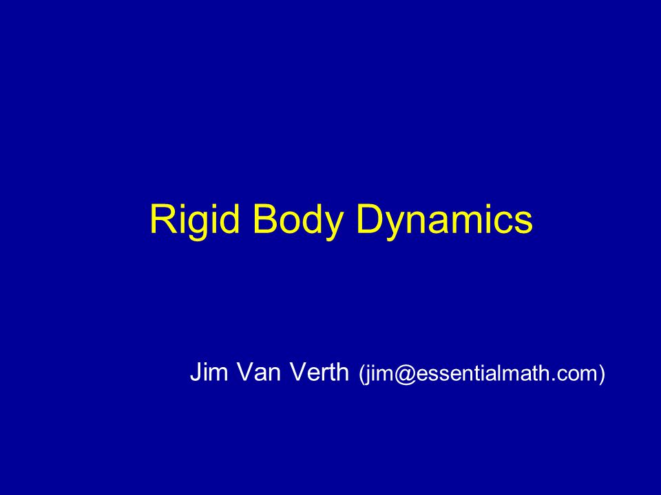 Rigid Body Dynamics Jim Van Verth (jim@essentialmath.com)