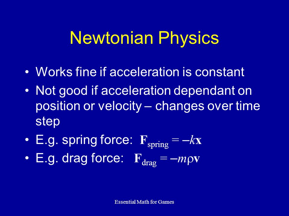 Essential Math for Games Newtonian Physics Works fine if acceleration is constant Not good if acceleration dependant on position or velocity – changes over time step E.g.