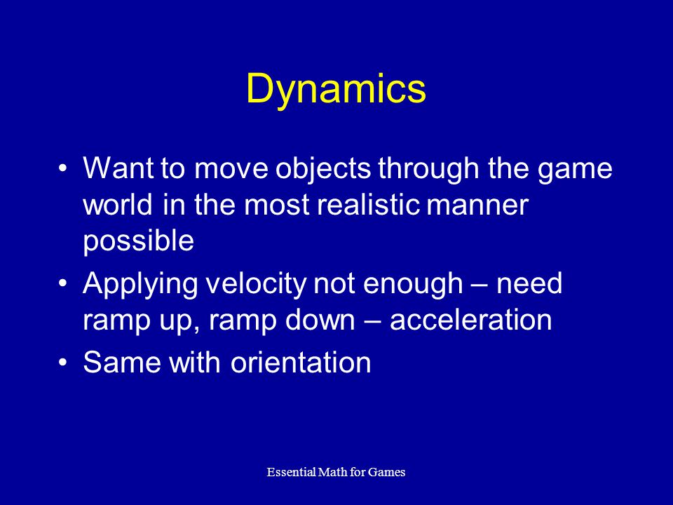 Essential Math for Games Dynamics Want to move objects through the game world in the most realistic manner possible Applying velocity not enough – need ramp up, ramp down – acceleration Same with orientation