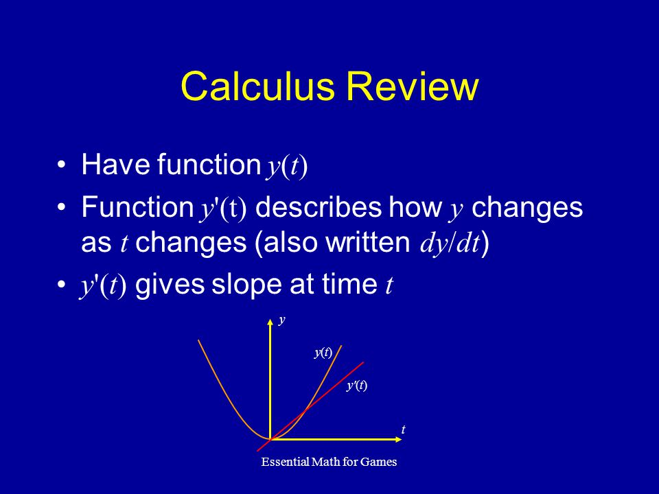 Essential Math for Games Calculus Review Have function y(t) Function y (t) describes how y changes as t changes (also written dy/dt ) y (t) gives slope at time t y(t)y(t) y (t) y t