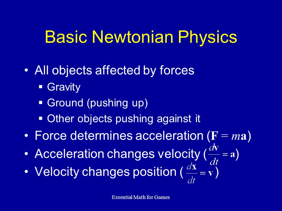 Essential Math for Games Basic Newtonian Physics All objects affected by forces  Gravity  Ground (pushing up)  Other objects pushing against it Force determines acceleration ( F = ma ) Acceleration changes velocity ( ) Velocity changes position ( )