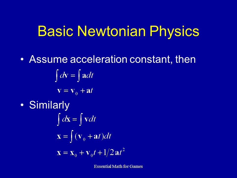 Essential Math for Games Basic Newtonian Physics Assume acceleration constant, then Similarly