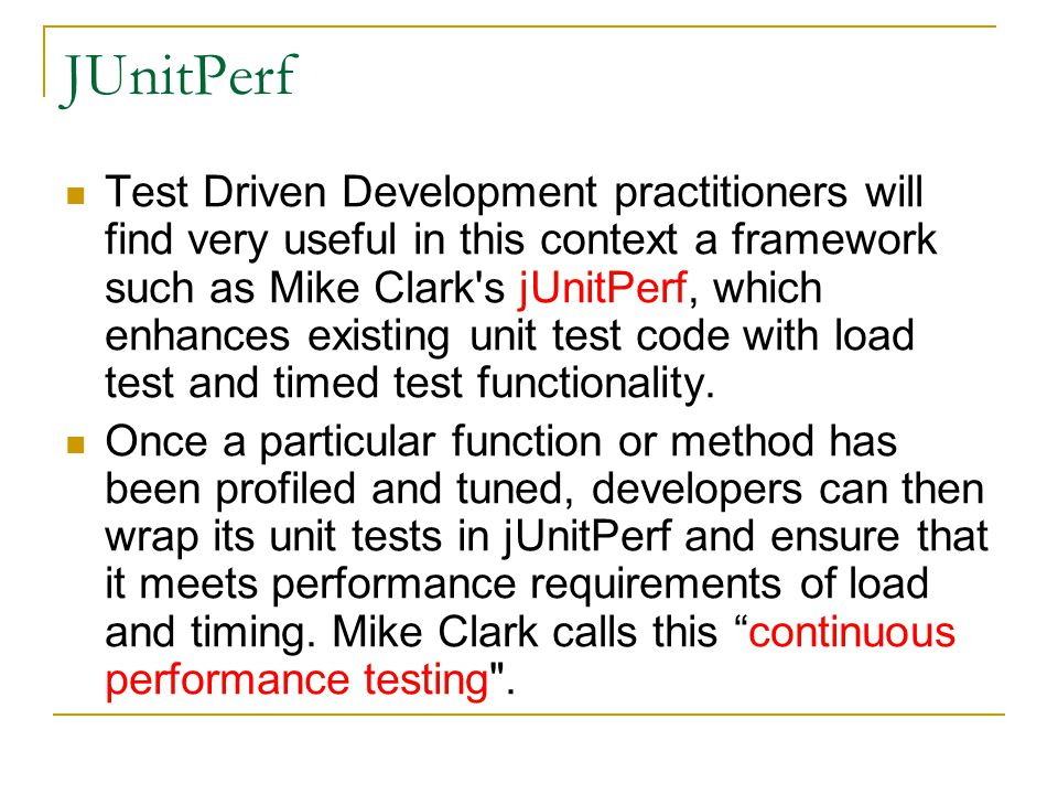 JUnitPerf Test Driven Development practitioners will find very useful in this context a framework such as Mike Clark s jUnitPerf, which enhances existing unit test code with load test and timed test functionality.
