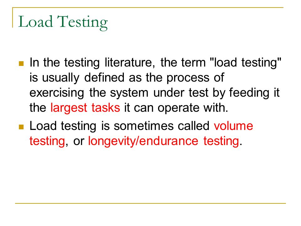 Load Testing In the testing literature, the term load testing is usually defined as the process of exercising the system under test by feeding it the largest tasks it can operate with.