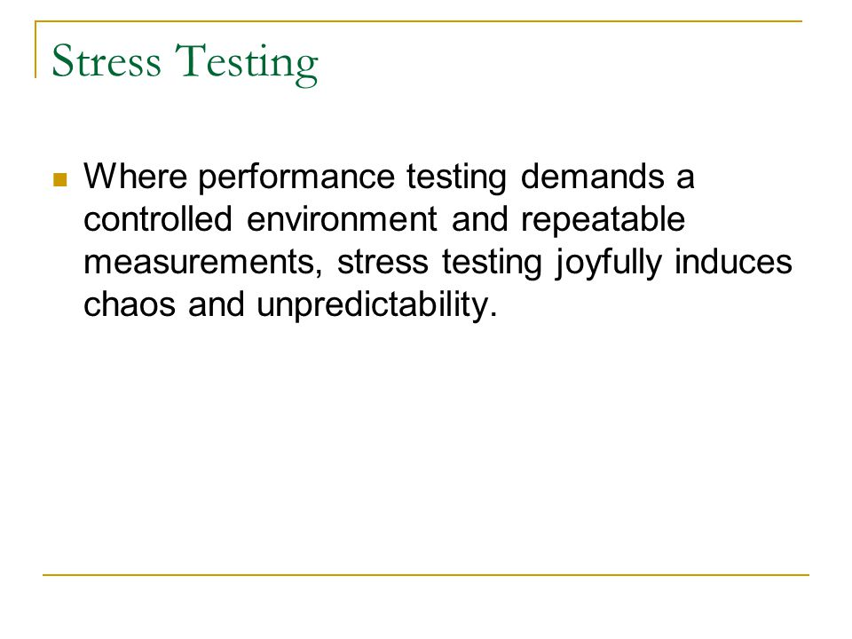 Stress Testing Where performance testing demands a controlled environment and repeatable measurements, stress testing joyfully induces chaos and unpredictability.