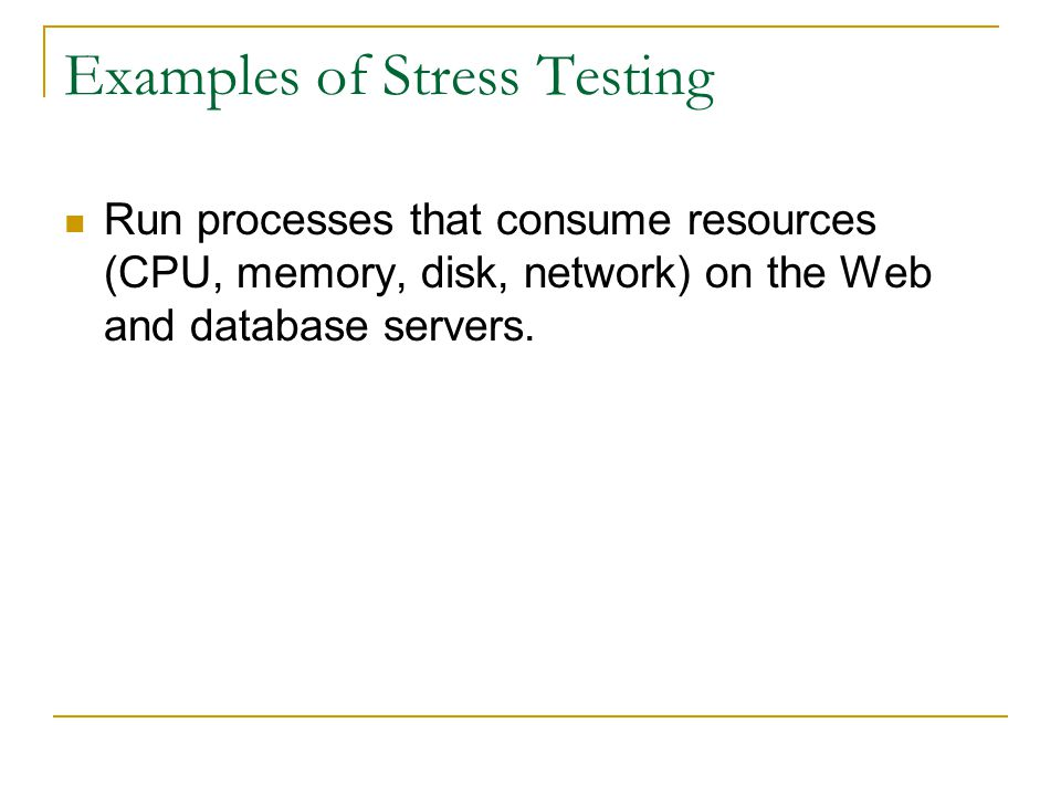 Examples of Stress Testing Run processes that consume resources (CPU, memory, disk, network) on the Web and database servers.