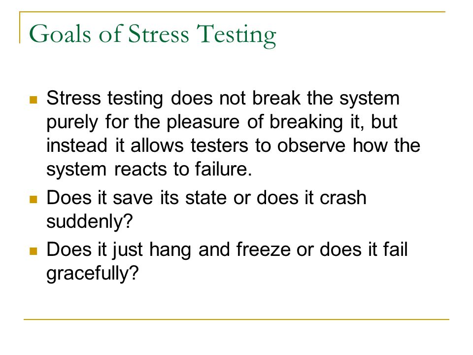 Goals of Stress Testing Stress testing does not break the system purely for the pleasure of breaking it, but instead it allows testers to observe how the system reacts to failure.