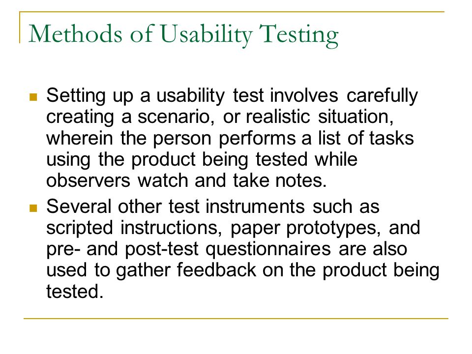 Methods of Usability Testing Setting up a usability test involves carefully creating a scenario, or realistic situation, wherein the person performs a list of tasks using the product being tested while observers watch and take notes.