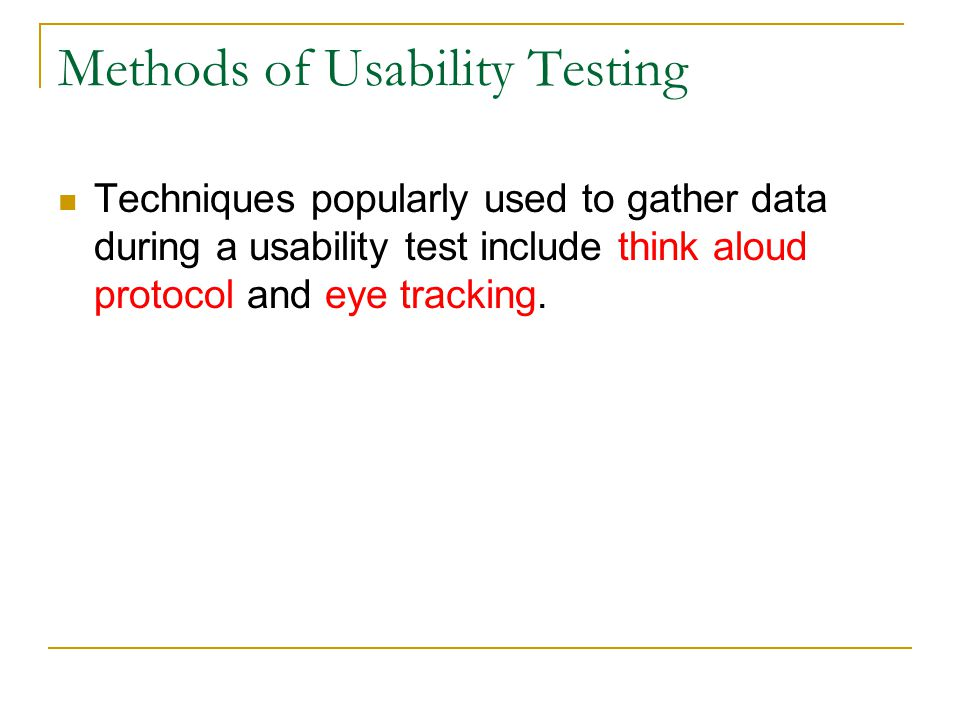Methods of Usability Testing Techniques popularly used to gather data during a usability test include think aloud protocol and eye tracking.