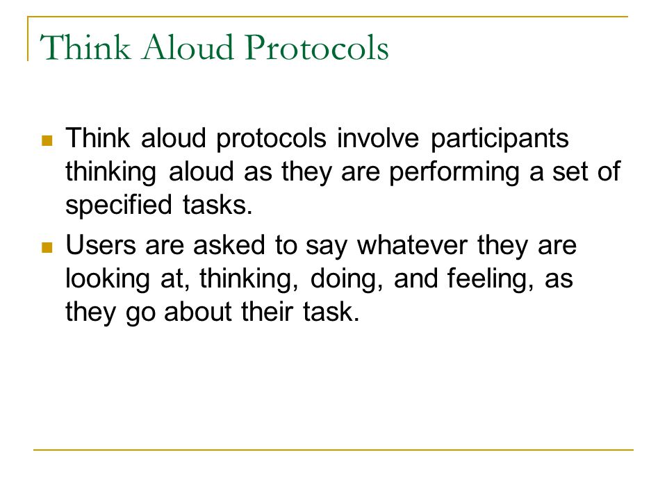 Think Aloud Protocols Think aloud protocols involve participants thinking aloud as they are performing a set of specified tasks.