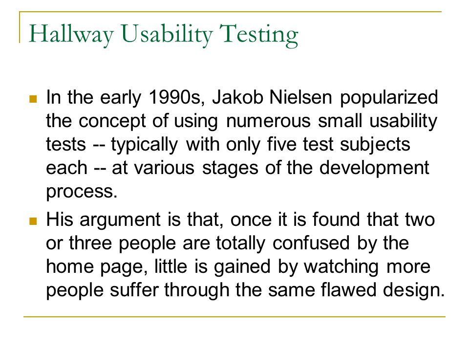 Hallway Usability Testing In the early 1990s, Jakob Nielsen popularized the concept of using numerous small usability tests -- typically with only five test subjects each -- at various stages of the development process.